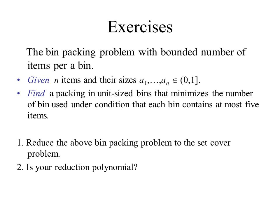 Exercises The bin packing problem with bounded number of items per a bin. Given n items and their sizes a1,…,an  (0,1].